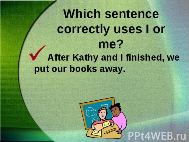 After Kathy and I finished, we put our books away. After Kathy and I finished, we put our books away.