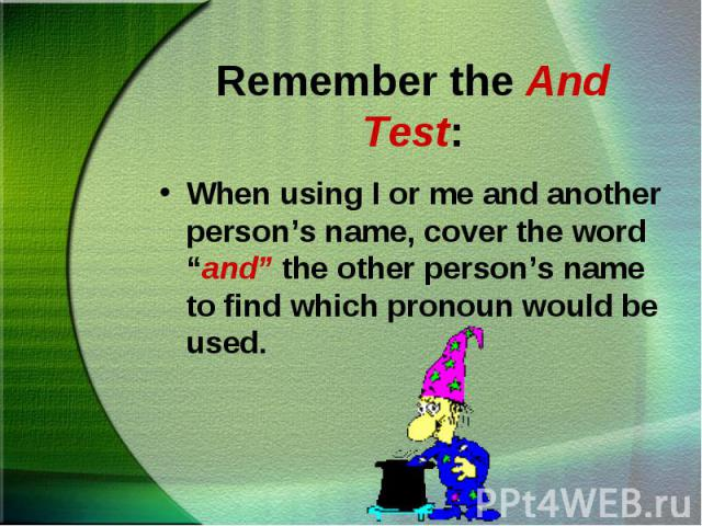 """When using I or me and another person's name, cover the word """"and"""" the other person's name to find which pronoun would be used. When using I or me and another person's name, cover the word """"and"""" the other person's name to find which pronoun would be used."""