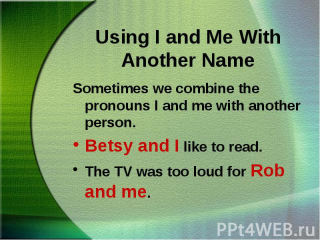 Sometimes we combine the pronouns I and me with another person. Sometimes we combine the pronouns I and me with another person. Betsy and I like to read. The TV was too loud for Rob and me.