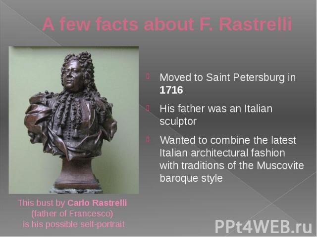 A few facts about F. Rastrelli Moved to Saint Petersburg in 1716 His father was an Italian sculptor Wanted to combine the latest Italian architectural fashion with traditions of the Muscovite baroque style