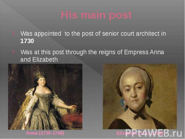 His main post Was appointed to the post of senior court architect in 1730 Was at this post through the reigns of Empress Anna and Elizabeth