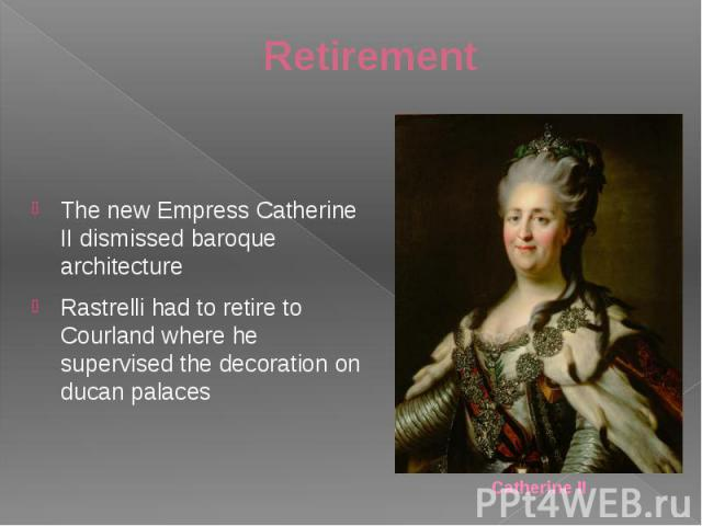 Retirement The new Empress Catherine II dismissed baroque architecture Rastrelli had to retire to Courland where he supervised the decoration on ducan palaces