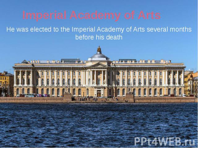 Imperial Academy of Arts He was elected to the Imperial Academy of Arts several months before his death