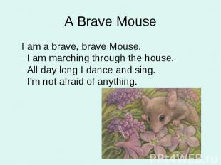 I am a brave, brave Mouse. I am marching through the house. All day long I dance