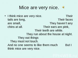 I think mice are very nice. Their tails are long, Their faces are small, They ha