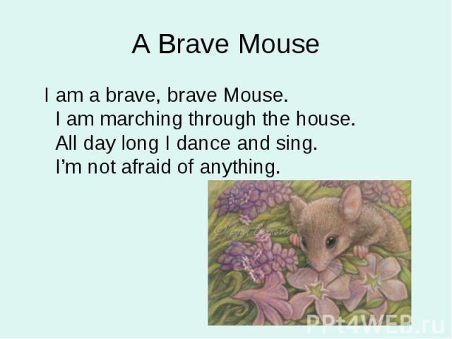 I am a brave, brave Mouse. I am marching through the house. All day long I dance and sing. I'm not afraid of anything. I am a brave, brave Mouse. I am marching through the house. All day long I dance and sing. I'm not afraid of anything.