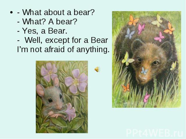 - What about a bear? - What? A bear? - Yes, a Bear. - Well, except for a Bear I'm not afraid of anything. - What about a bear? - What? A bear? - Yes, a Bear. - Well, except for a Bear I'm not afraid of anything.