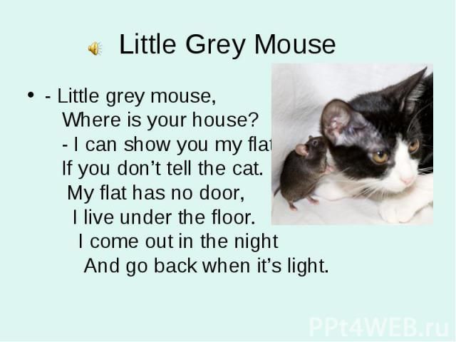- Little grey mouse, Where is your house? - I can show you my flat If you don't tell the cat. My flat has no door, I live under the floor. I come out in the night And go back when it's light. - Little grey mouse, Where is your house? - I can show yo…