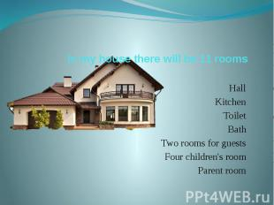 In my house there will be 11 rooms Hall Kitchen Toilet Bath Two rooms for guests
