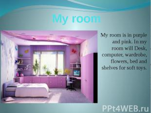 My room My room is in purple and pink. In my room will Desk, computer, wardrobe,