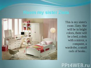 Room my sister Zlata This is my sister's room Zlaty. She will be in bright color