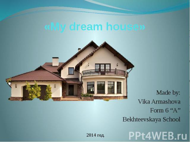 "«My dream house» Made by: Vika Armashova Form 6 ""A"" Bekhteevskaya School"