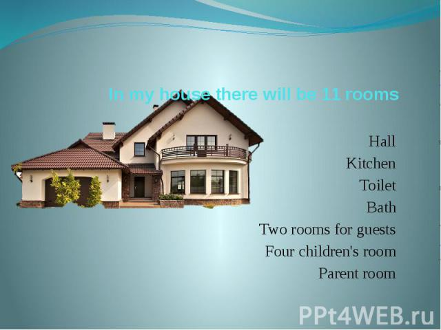 In my house there will be 11 rooms Hall Kitchen Toilet Bath Two rooms for guests Four children's room Parent room