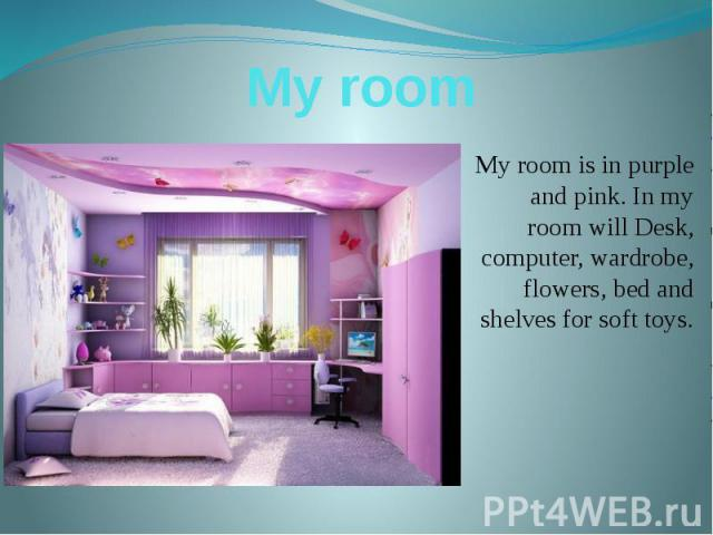 My room My room is in purple and pink. In my room will Desk, computer, wardrobe, flowers, bed and shelves for soft toys.