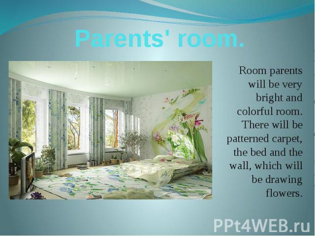 Parents' room. Room parents will be very bright and colorful room. There will be patterned carpet, the bed and the wall, which will be drawing flowers.