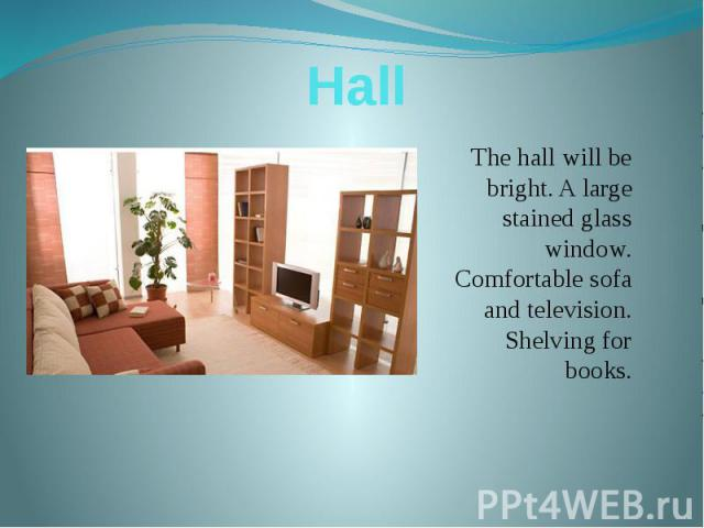 Hall The hall will be bright. A large stained glass window. Comfortable sofa and television. Shelving for books.