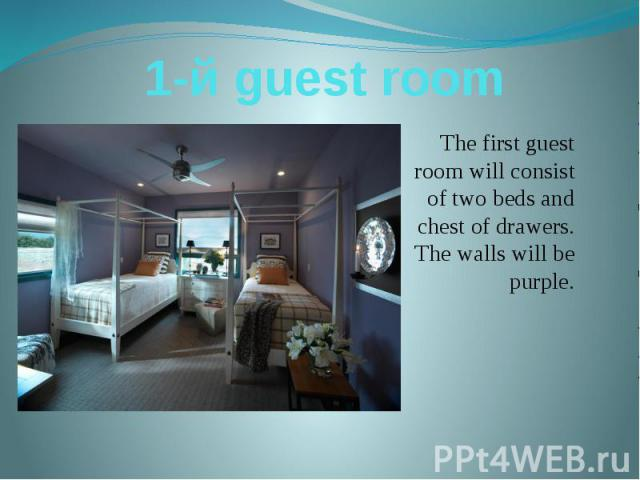 1-й guest room The first guest room will consist of two beds and chest of drawers. The walls will be purple.