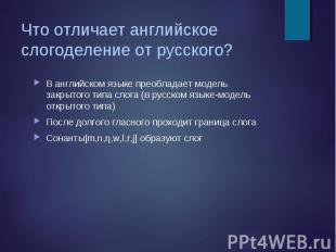В английском языке преобладает модель закрытого типа слога (в русском языке-моде