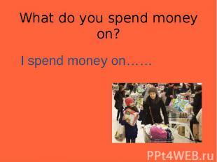 I spend money on…… I spend money on……