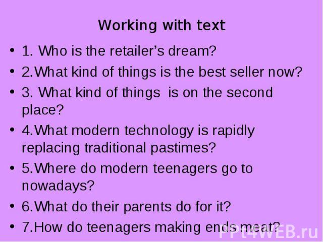 1. Who is the retailer's dream? 1. Who is the retailer's dream? 2.What kind of things is the best seller now? 3. What kind of things is on the second place? 4.What modern technology is rapidly replacing traditional pastimes? 5.Where do modern teenag…