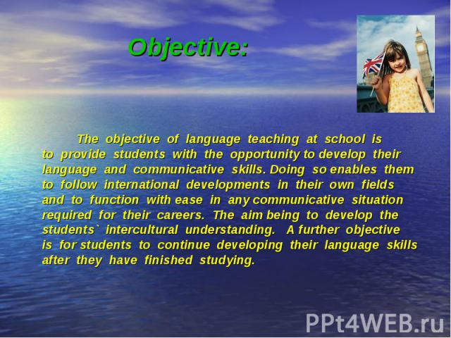 The objective of language teaching at school is The objective of language teaching at school is to provide students with the opportunity to develop their language and communicative skills. Doing so enables them to follow international developments i…
