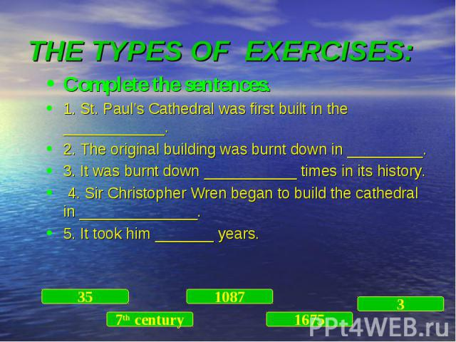 Complete the sentences. Complete the sentences. 1. St. Paul's Cathedral was first built in the ____________. 2. The original building was burnt down in _________. 3. It was burnt down ___________ times in its history. 4. Sir Christopher Wren began t…