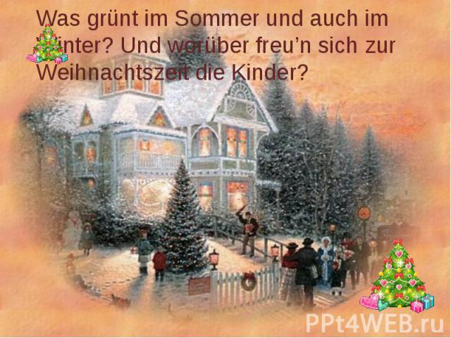 Was grünt im Sommer und auch im Winter? Und worüber freu'n sich zur Weihnachtszeit die Kinder?