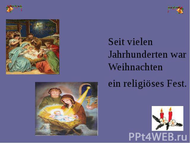 Seit vielen Jahrhunderten war Weihnachten Seit vielen Jahrhunderten war Weihnachten ein religiöses Fest.