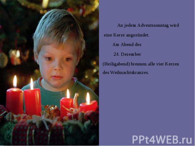 An jedem Adventssonntag wird An jedem Adventssonntag wird eine Kerze angezündet. Am Abend des 24. Dezember (Heiligabend) brennen alle vier Kerzen des Weihnachtskranzes.