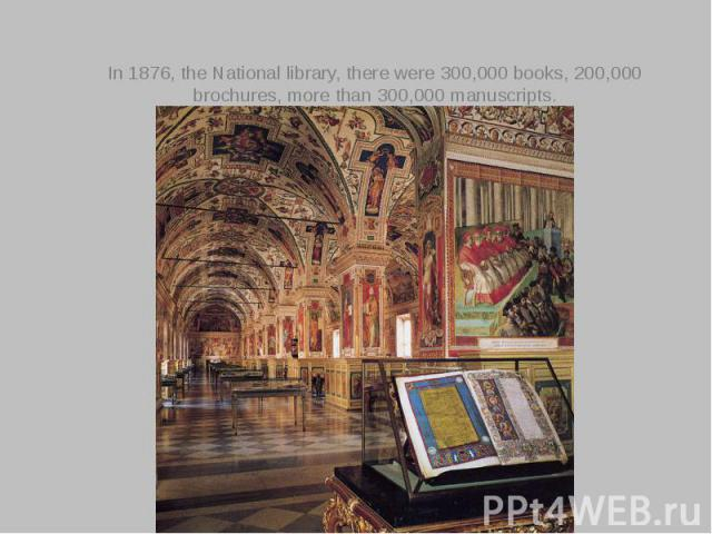 In 1876, the National library, there were 300,000 books, 200,000 brochures, more than 300,000 manuscripts.