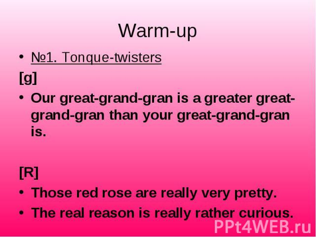 №1. Tonque-twisters №1. Tonque-twisters [g] Our great-grand-gran is a greater great-grand-gran than your great-grand-gran is.  [R] Those red rose are really very pretty. The real reason is really rather curious.