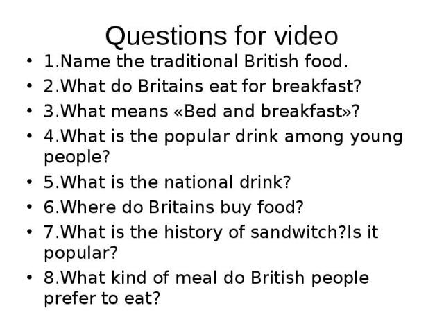 1.Name the traditional British food. 1.Name the traditional British food. 2.What do Britains eat for breakfast? 3.What means «Bed and breakfast»? 4.What is the popular drink among young people? 5.What is the national drink? 6.Where do Britains buy f…