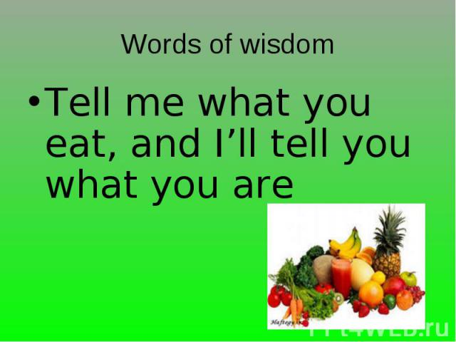 Tell me what you eat, and I'll tell you what you are Tell me what you eat, and I'll tell you what you are
