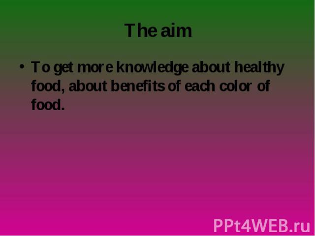 To get more knowledge about healthy food, about benefits of each color of food. To get more knowledge about healthy food, about benefits of each color of food.