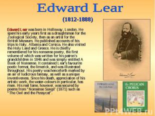 Edward Lear was born in Holloway, London. He spent his early years first as a dr