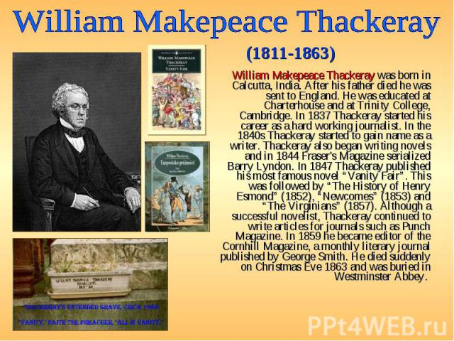 William Makepeace Thackeray was born in Calcutta, India. After his father died he was sent to England. He was educated at Charterhouse and at Trinity College, Cambridge. In 1837 Thackeray started his career as a hard working journalist. In the 1840s…