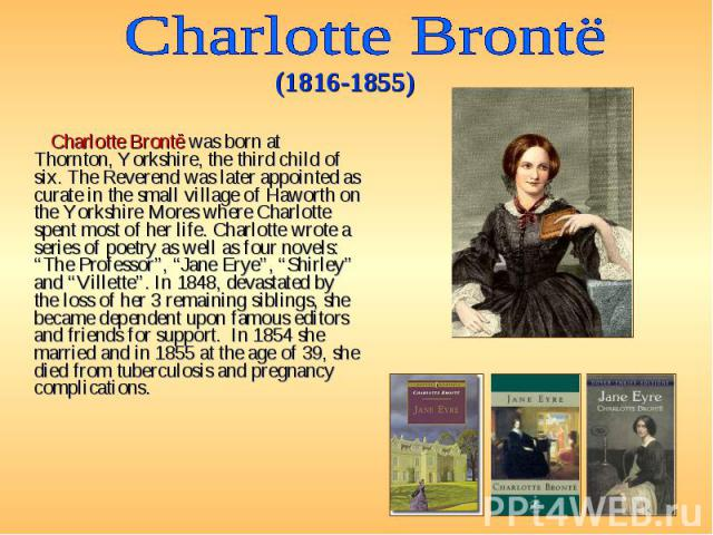 Charlotte Brontë was born at Thornton, Yorkshire, the third child of six. The Reverend was later appointed as curate in the small village of Haworth on the Yorkshire Mores where Charlotte spent most of her life. Charlotte wrote a series of poetry as…
