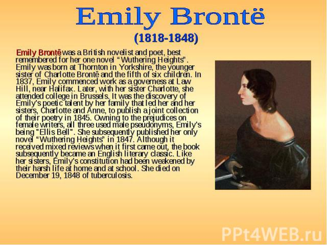 """Emily Brontë was a British novelist and poet, best remembered for her one novel """"Wuthering Heights"""". Emily was born at Thornton in Yorkshire, the younger sister of Charlotte Brontë and the fifth of six children. In 1837, Emily commenced work as a go…"""