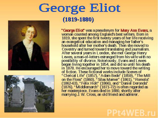 """""""George Eliot"""" was a pseudonym for Mary Ann Evans, a woman counted among England's best writers. Born in 1819, she spent the first twenty years of her life receiving an evangelical education and managing her father's household after…"""