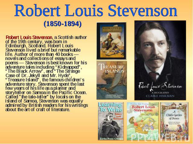 Robert Louis Stevenson, a Scottish author of the 19th century, was born in Edinburgh, Scotland. Robert Louis Stevenson lived a brief but remarkable life. Author of more than 40 books — novels and collections of essays and poems — Stevenson is best k…