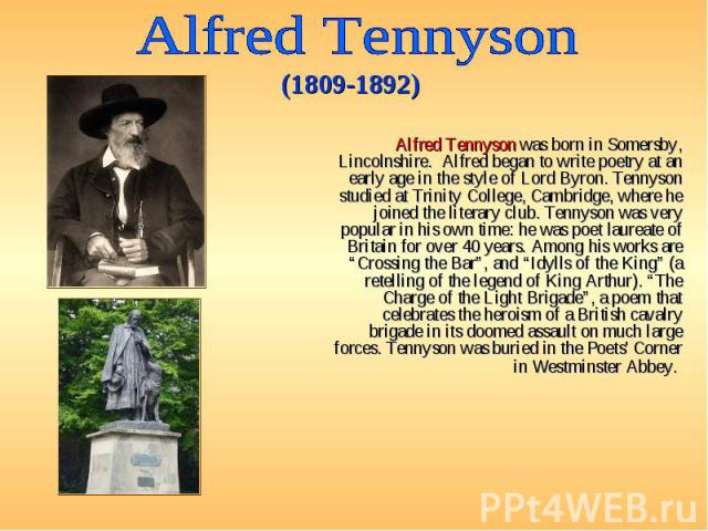 Alfred Tennyson was born in Somersby, Lincolnshire. Alfred began to write poetry at an early age in the style of Lord Byron. Tennyson studied at Trinity College, Cambridge, where he joined the literary club. Tennyson was very popular in his own time…