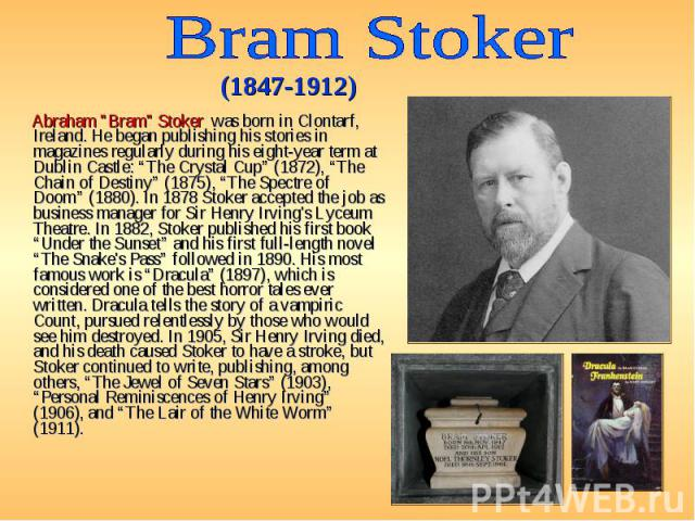 """Abraham """"Bram"""" Stoker was born in Clontarf, Ireland. He began publishing his stories in magazines regularly during his eight-year term at Dublin Castle: """"The Crystal Cup"""" (1872), """"The Chain of Destiny"""" (1875), """"The Spectre of Doom"""" (1880).…"""