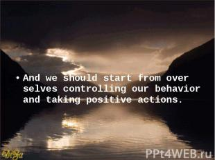 And we should start from over selves controlling our behavior and taking positiv