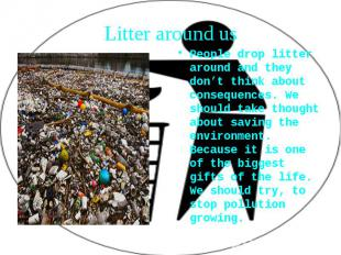People drop litter around and they don't think about consequences. We should tak