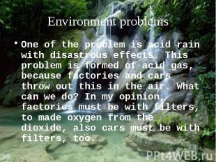 One of the problem is acid rain with disastrous effects. This problem is formed