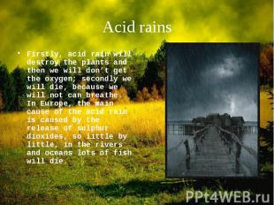 Firstly, acid rain will destroy the plants and then we will don't get the oxygen