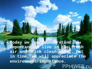 Today we don't understand how important is live in the fresh air and drink clean