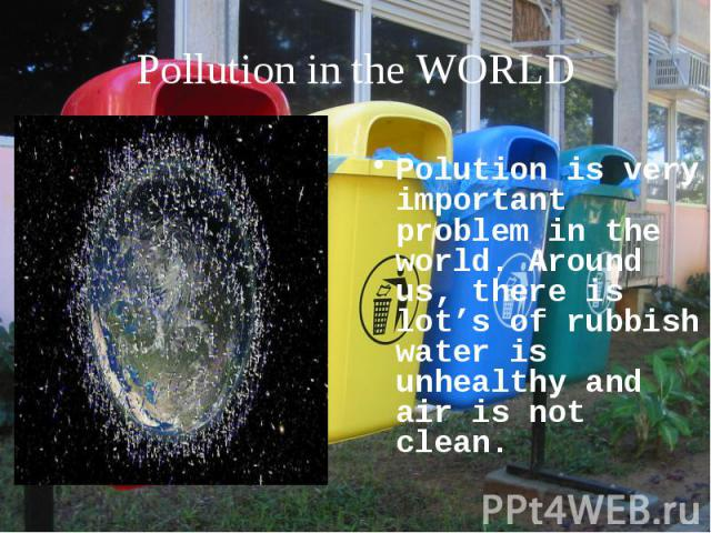 Polution is very important problem in the world. Around us, there is lot's of rubbish water is unhealthy and air is not clean.