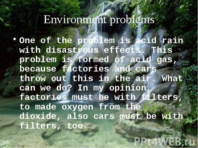 One of the problem is acid rain with disastrous effects. This problem is formed of acid gas, because factories and cars throw out this in the air. What can we do? In my opinion, factories must be with filters, to made oxygen from the dioxide, also c…