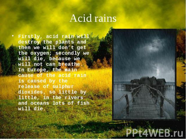 Firstly, acid rain will destroy the plants and then we will don't get the oxygen; secondly we will die, because we will not can breathe. In Europe, the main cause of the acid rain is caused by the release of sulphur dioxides, so little by little, in…